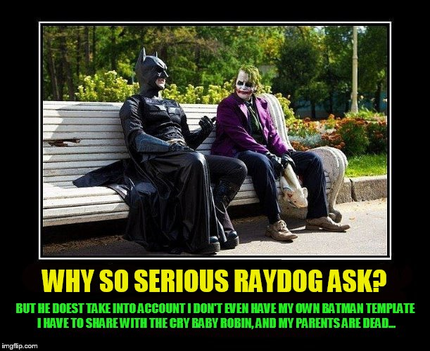 WHY SO SERIOUS RAYDOG ASK? BUT HE DOEST TAKE INTO ACCOUNT I DON'T EVEN HAVE MY OWN BATMAN TEMPLATE I HAVE TO SHARE WITH THE CRY BABY ROBIN,  | made w/ Imgflip meme maker