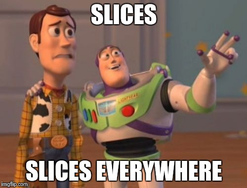 X, X Everywhere Meme | SLICES SLICES EVERYWHERE | image tagged in memes,x x everywhere | made w/ Imgflip meme maker