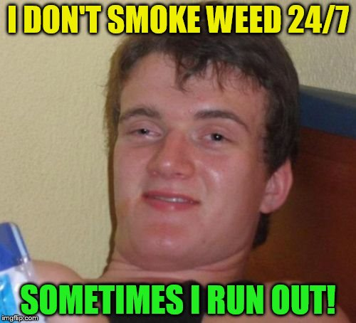 10 Guy Meme | I DON'T SMOKE WEED 24/7 SOMETIMES I RUN OUT! | image tagged in memes,10 guy,funny meme,24/7,laughs,smoke | made w/ Imgflip meme maker
