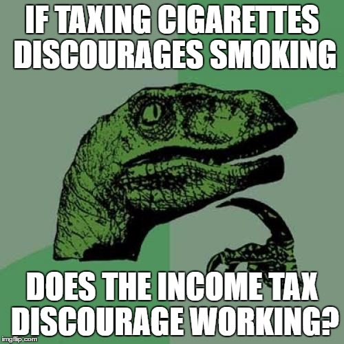 Philosoraptor |  IF TAXING CIGARETTES DISCOURAGES SMOKING; DOES THE INCOME TAX DISCOURAGE WORKING? | image tagged in memes,philosoraptor | made w/ Imgflip meme maker