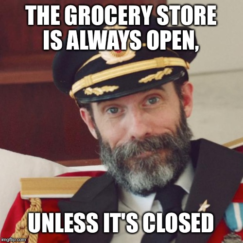 I saw this on a mini mart window this morning | THE GROCERY STORE IS ALWAYS OPEN, UNLESS IT'S CLOSED | image tagged in captain obvious | made w/ Imgflip meme maker