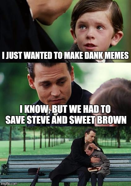 Finding Neverland Meme | I JUST WANTED TO MAKE DANK MEMES I KNOW, BUT WE HAD TO SAVE STEVE AND SWEET BROWN | image tagged in memes,finding neverland | made w/ Imgflip meme maker