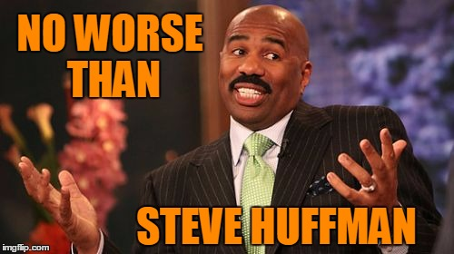 Steve Harvey Meme | NO WORSE THAN STEVE HUFFMAN | image tagged in memes,steve harvey | made w/ Imgflip meme maker