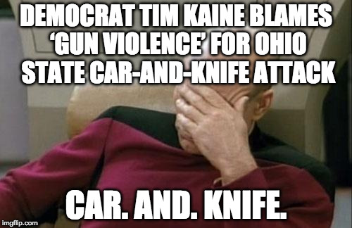 Political agenda much?  | DEMOCRAT TIM KAINE BLAMES 'GUN VIOLENCE' FOR OHIO STATE CAR-AND-KNIFE ATTACK CAR. AND. KNIFE. | image tagged in memes,captain picard facepalm,gun control,2nd amendment,bacon,tim kaine | made w/ Imgflip meme maker