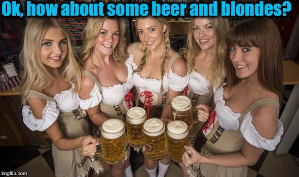 Ok, how about some beer and blondes? | made w/ Imgflip meme maker