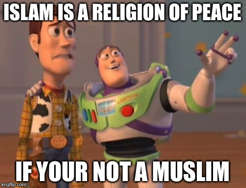 ISLAM IS A RELIGION OF PEACE IF YOUR NOT A MUSLIM | image tagged in memes,x x everywhere | made w/ Imgflip meme maker