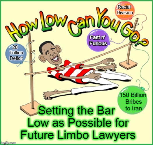 A Limbo Legacy | Fast n' Furious Setting the Bar Low as Possible for Future Limbo Lawyers Racial Division 150 Billion Bribes to Iran 20   Trillion Deficit | image tagged in vince vance,barack obama,obama doing limbo,limbo,obama's legacy,limbo stick | made w/ Imgflip meme maker