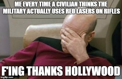 ME EVERY TIME A CIVILIAN THINKS THE MILITARY ACTUALLY USES RED LASERS ON RIFLES F'ING THANKS HOLLYWOOD | image tagged in memes,captain picard facepalm | made w/ Imgflip meme maker