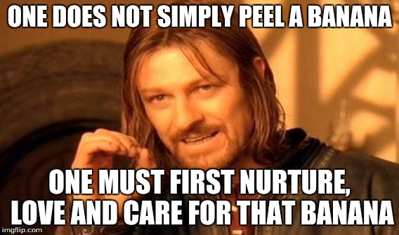 One Does Not Simply Meme | ONE DOES NOT SIMPLY PEEL A BANANA ONE MUST FIRST NURTURE, LOVE AND CARE FOR THAT BANANA | image tagged in memes,one does not simply | made w/ Imgflip meme maker