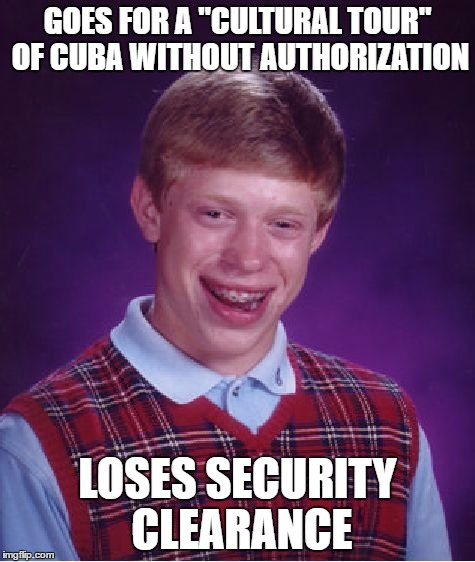 "GOES FOR A ""CULTURAL TOUR"" OF CUBA WITHOUT AUTHORIZATION LOSES SECURITY CLEARANCE 
