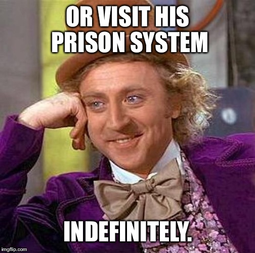 Creepy Condescending Wonka Meme | OR VISIT HIS PRISON SYSTEM INDEFINITELY. | image tagged in memes,creepy condescending wonka | made w/ Imgflip meme maker