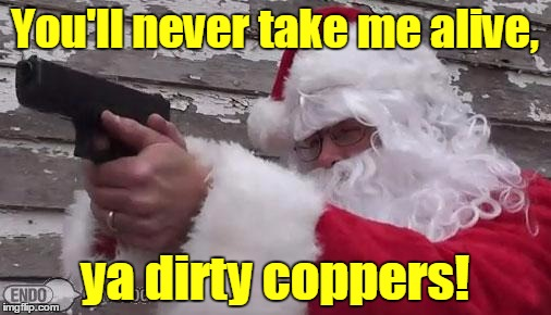 You'll never take me alive, ya dirty coppers! | made w/ Imgflip meme maker