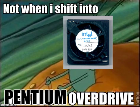 Not when i shift into PENTIUM OVERDRIVE ver1 | PENTIUM | image tagged in plankton maximum overdrive,spongebob,computers,pentium,pentium overdrive,geek | made w/ Imgflip meme maker