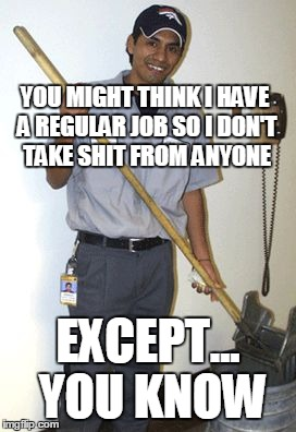 Janitor | YOU MIGHT THINK I HAVE A REGULAR JOB SO I DON'T TAKE SHIT FROM ANYONE EXCEPT... YOU KNOW | image tagged in janitor | made w/ Imgflip meme maker