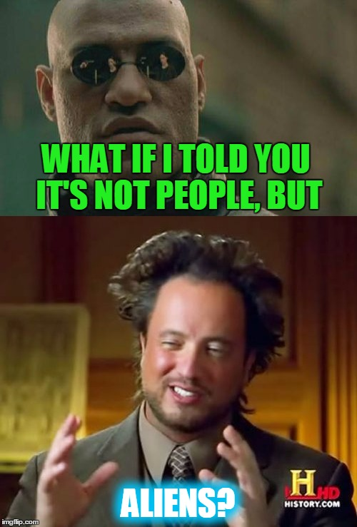 WHAT IF I TOLD YOU IT'S NOT PEOPLE, BUT ALIENS? | made w/ Imgflip meme maker