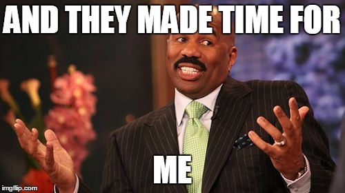 Steve Harvey Meme | AND THEY MADE TIME FOR ME | image tagged in memes,steve harvey | made w/ Imgflip meme maker