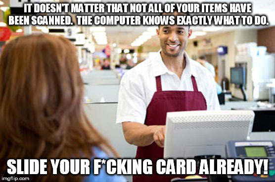 IT DOESN'T MATTER THAT NOT ALL OF YOUR ITEMS HAVE BEEN SCANNED.  THE COMPUTER KNOWS EXACTLY WHAT TO DO. SLIDE YOUR F*CKING CARD ALREADY! | made w/ Imgflip meme maker