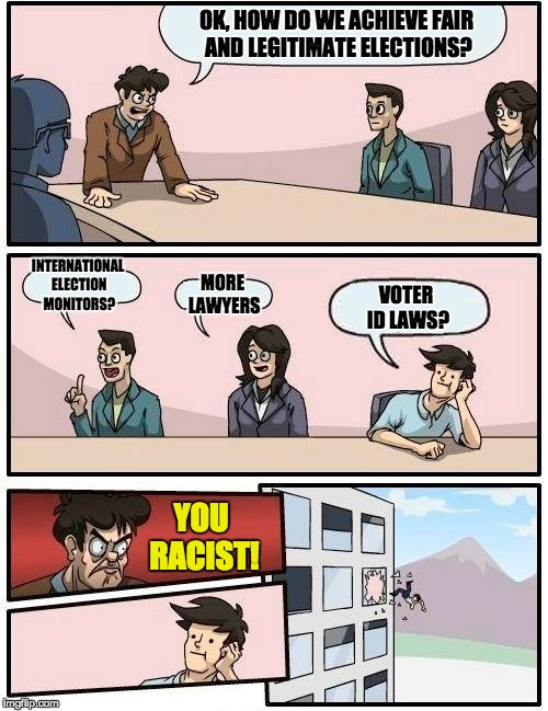 Boardroom Meeting Suggestion Meme | OK, HOW DO WE ACHIEVE FAIR AND LEGITIMATE ELECTIONS? INTERNATIONAL ELECTION MONITORS? MORE LAWYERS VOTER ID LAWS? YOU RACIST! | image tagged in memes,boardroom meeting suggestion | made w/ Imgflip meme maker