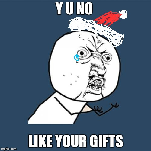 Y U No Meme | Y U NO LIKE YOUR GIFTS | image tagged in memes,y u no | made w/ Imgflip meme maker