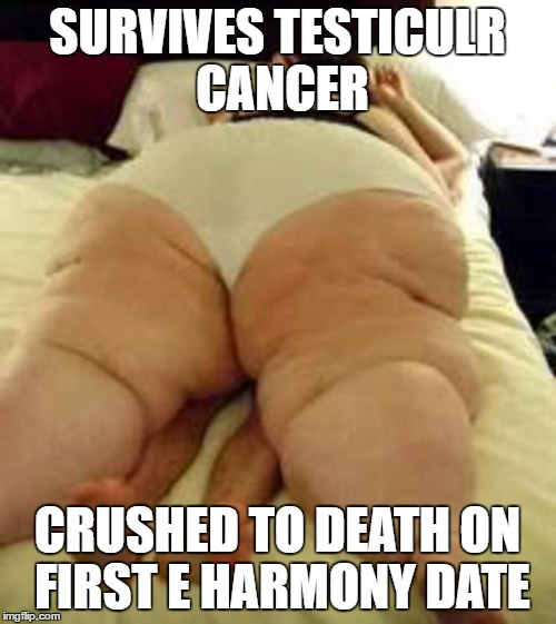 SURVIVES TESTICULR CANCER CRUSHED TO DEATH ON FIRST E HARMONY DATE | made w/ Imgflip meme maker