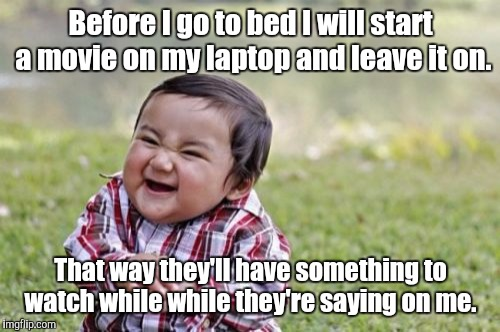 Evil Toddler Meme | Before I go to bed I will start a movie on my laptop and leave it on. That way they'll have something to watch while while they're saying on | image tagged in memes,evil toddler | made w/ Imgflip meme maker