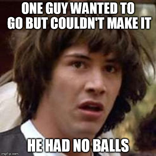Conspiracy Keanu Meme | ONE GUY WANTED TO GO BUT COULDN'T MAKE IT HE HAD NO BALLS | image tagged in memes,conspiracy keanu | made w/ Imgflip meme maker
