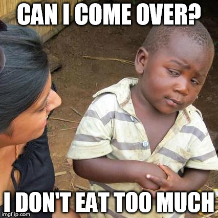 Third World Skeptical Kid Meme | CAN I COME OVER? I DON'T EAT TOO MUCH | image tagged in memes,third world skeptical kid | made w/ Imgflip meme maker