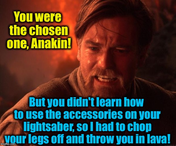 Obi | You were the chosen one, Anakin! But you didn't learn how to use the accessories on your lightsaber, so I had to chop your legs off and thro | image tagged in obi | made w/ Imgflip meme maker