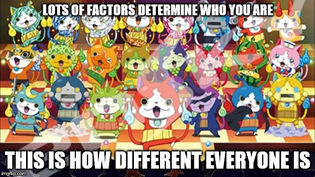 calling all nyans |  LOTS OF FACTORS DETERMINE WHO YOU ARE; THIS IS HOW DIFFERENT EVERYONE IS | image tagged in jibanyan,yokai watch,yokai,nyan,factors,calling all nyans | made w/ Imgflip meme maker