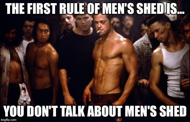Fight Club Template  | THE FIRST RULE OF MEN'S SHED IS... YOU DON'T TALK ABOUT MEN'S SHED | image tagged in fight club template | made w/ Imgflip meme maker