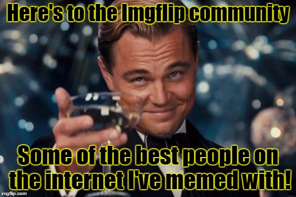 TRHtimmy cheers  | Here's to the Imgflip community Some of the best people on the internet I've memed with! | image tagged in memes,leonardo dicaprio cheers,trhtimmy,imgflip anniversary,anniversary | made w/ Imgflip meme maker
