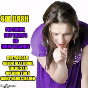 SIR DASH I'M SORRY, BUT THERE'S NO MORE VACANCY BUT YOU CAN CHECK NEXT DOOR, THERE'S AN OPENING FOR A HAIRY BANK CLEANER | made w/ Imgflip meme maker