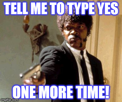 Just one more time! | TELL ME TO TYPE YES ONE MORE TIME! | image tagged in memes,say that again i dare you,facebook,funny | made w/ Imgflip meme maker