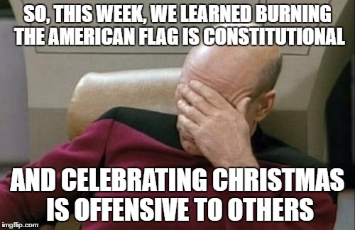 Captain Picard Facepalm Meme | SO, THIS WEEK, WE LEARNED BURNING THE AMERICAN FLAG IS CONSTITUTIONAL AND CELEBRATING CHRISTMAS IS OFFENSIVE TO OTHERS | image tagged in memes,captain picard facepalm | made w/ Imgflip meme maker