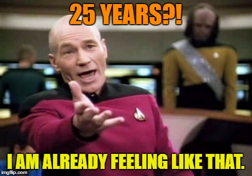 Picard Wtf Meme | 25 YEARS?! I AM ALREADY FEELING LIKE THAT. | image tagged in memes,picard wtf | made w/ Imgflip meme maker