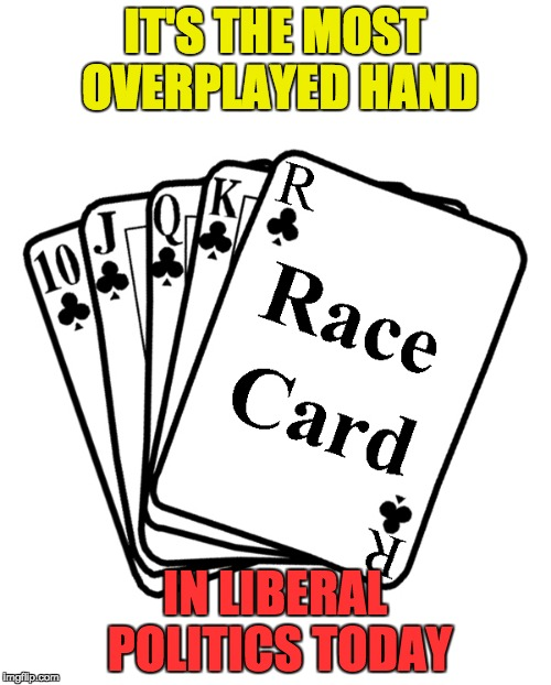 Race Card | IT'S THE MOST OVERPLAYED HAND IN LIBERAL POLITICS TODAY | image tagged in race card | made w/ Imgflip meme maker