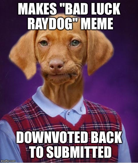"Seriously guys, is this a Boys Only club?  Let me get a front page meme for once... | MAKES ""BAD LUCK RAYDOG"" MEME DOWNVOTED BACK TO SUBMITTED 