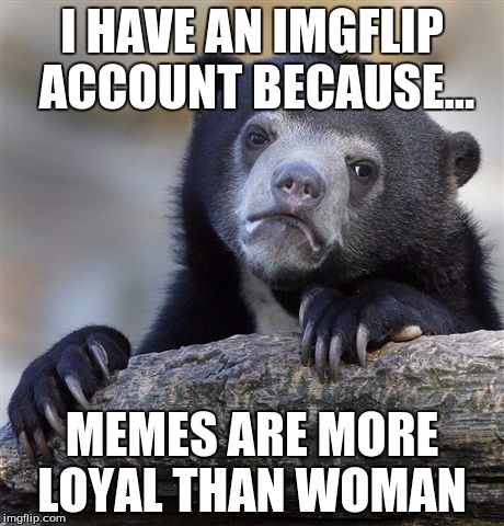 I'm Lonely |  I HAVE AN IMGFLIP ACCOUNT BECAUSE... MEMES ARE MORE LOYAL THAN WOMAN | image tagged in memes,confession bear,savage,true,popcorn,brogan | made w/ Imgflip meme maker
