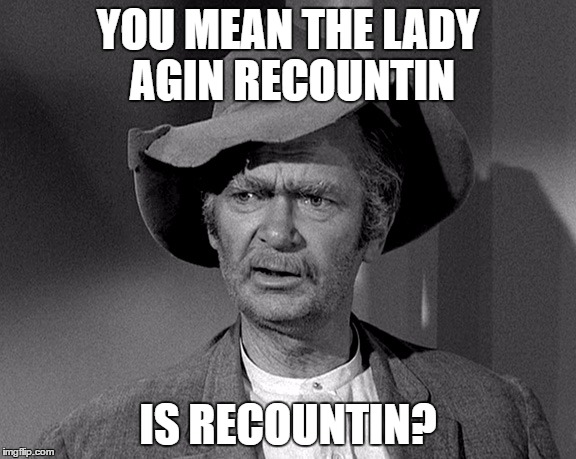 Go Figure with Jed |  YOU MEAN THE LADY AGIN RECOUNTIN; IS RECOUNTIN? | image tagged in jed clampett,donald trump,donald trump 2016,political memes,memes | made w/ Imgflip meme maker
