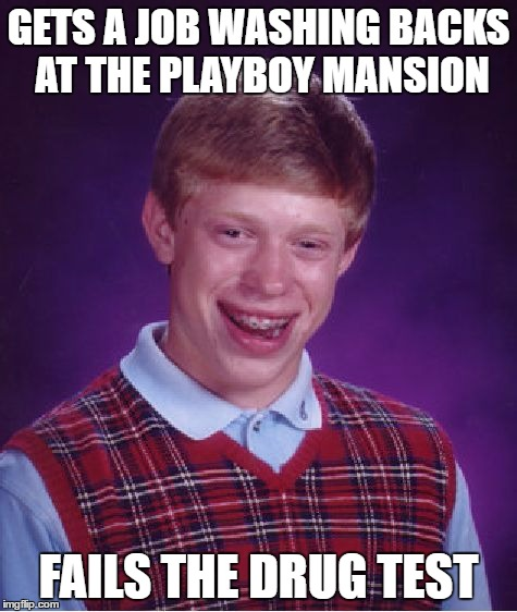 Bad Luck Brian Meme | GETS A JOB WASHING BACKS AT THE PLAYBOY MANSION FAILS THE DRUG TEST | image tagged in memes,bad luck brian | made w/ Imgflip meme maker