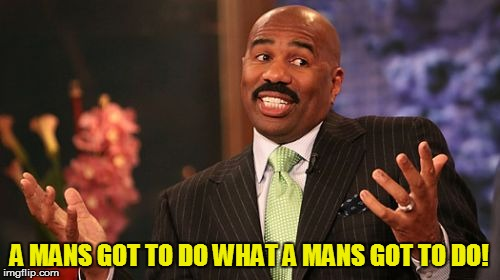 Steve Harvey Meme | A MANS GOT TO DO WHAT A MANS GOT TO DO! | image tagged in memes,steve harvey | made w/ Imgflip meme maker