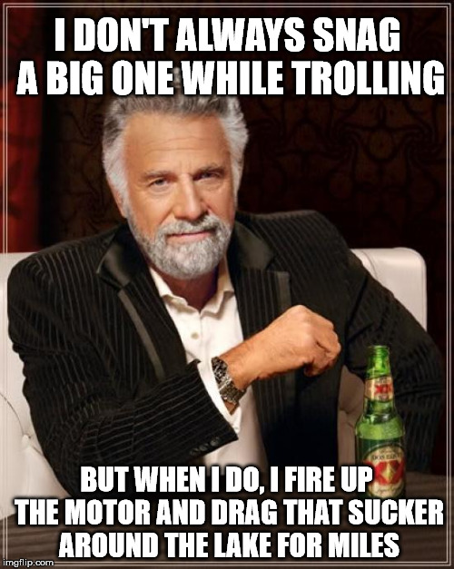 The Most Interesting Man In The World Meme | I DON'T ALWAYS SNAG A BIG ONE WHILE TROLLING BUT WHEN I DO, I FIRE UP THE MOTOR AND DRAG THAT SUCKER AROUND THE LAKE FOR MILES | image tagged in memes,the most interesting man in the world | made w/ Imgflip meme maker