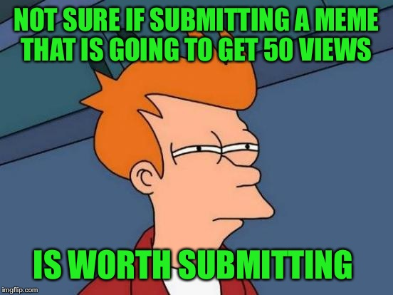 Am I the only one having this issue?  | NOT SURE IF SUBMITTING A MEME THAT IS GOING TO GET 50 VIEWS IS WORTH SUBMITTING | image tagged in memes,futurama fry | made w/ Imgflip meme maker