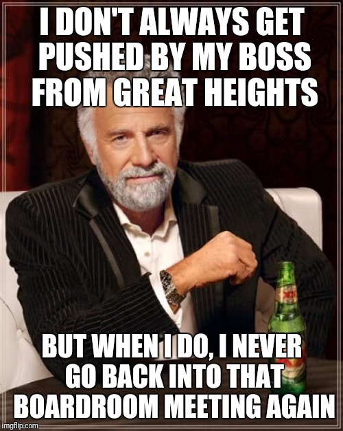The Most Interesting Man In The World Meme | I DON'T ALWAYS GET PUSHED BY MY BOSS FROM GREAT HEIGHTS BUT WHEN I DO, I NEVER GO BACK INTO THAT BOARDROOM MEETING AGAIN | image tagged in memes,the most interesting man in the world | made w/ Imgflip meme maker