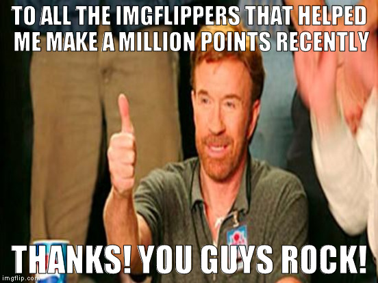 Memes are the fastest source of laughter, and I love that we all make them  :{D | TO ALL THE IMGFLIPPERS THAT HELPED ME MAKE A MILLION POINTS RECENTLY THANKS! YOU GUYS ROCK! | image tagged in memes,chuck norris approves,one million points,appreciation | made w/ Imgflip meme maker