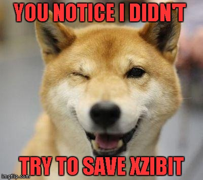 YOU NOTICE I DIDN'T TRY TO SAVE XZIBIT | made w/ Imgflip meme maker
