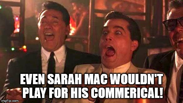 Goodfellas Laughing | EVEN SARAH MAC WOULDN'T PLAY FOR HIS COMMERICAL! | image tagged in goodfellas laughing | made w/ Imgflip meme maker
