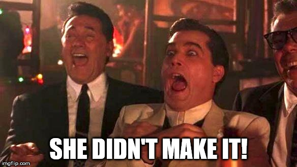 Goodfellas Laughing | SHE DIDN'T MAKE IT! | image tagged in goodfellas laughing | made w/ Imgflip meme maker