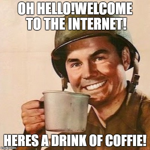 Welcome To The Internet! | OH HELLO!WELCOME TO THE INTERNET! HERES A DRINK OF COFFIE! | image tagged in coffee soldier | made w/ Imgflip meme maker