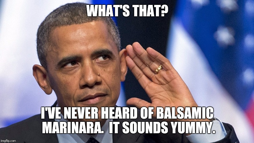 WHAT'S THAT? I'VE NEVER HEARD OF BALSAMIC MARINARA.  IT SOUNDS YUMMY. | made w/ Imgflip meme maker